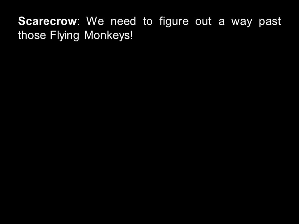 Scarecrow: We need to figure out a way past those Flying Monkeys!