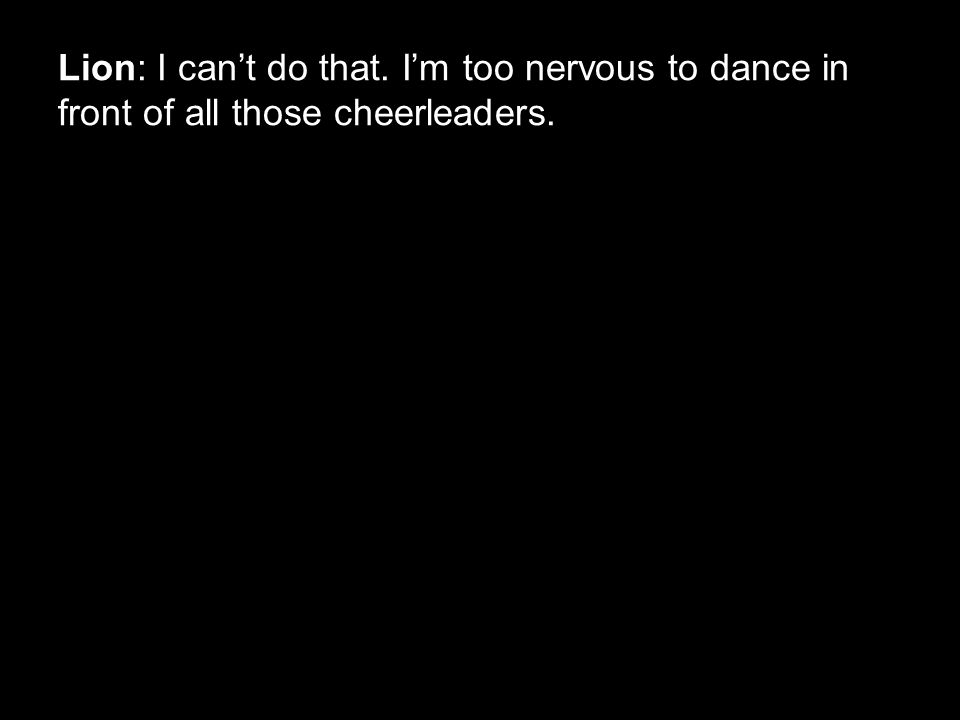 Lion: I can't do that. I'm too nervous to dance in front of all those cheerleaders.
