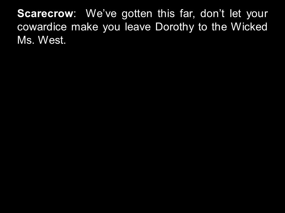 Scarecrow: We've gotten this far, don't let your cowardice make you leave Dorothy to the Wicked Ms. West.