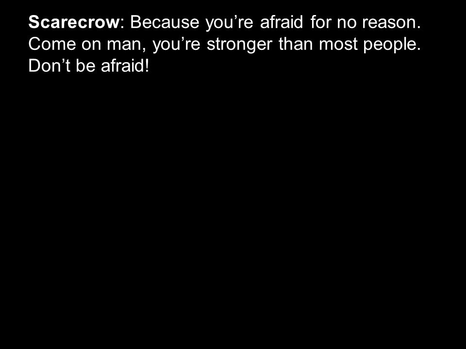 Scarecrow: Because you're afraid for no reason. Come on man, you're stronger than most people. Don't be afraid!