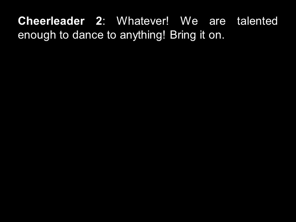 Cheerleader 2: Whatever! We are talented enough to dance to anything! Bring it on.