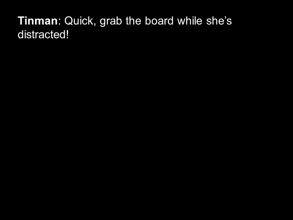 Tinman: Quick, grab the board while she's distracted!