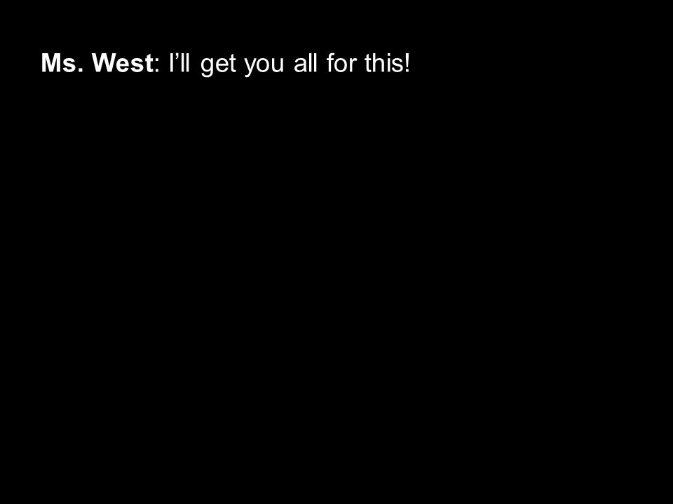 Ms. West: I'll get you all for this!
