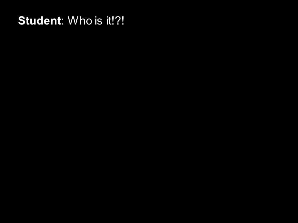 Student: Who is it!?!