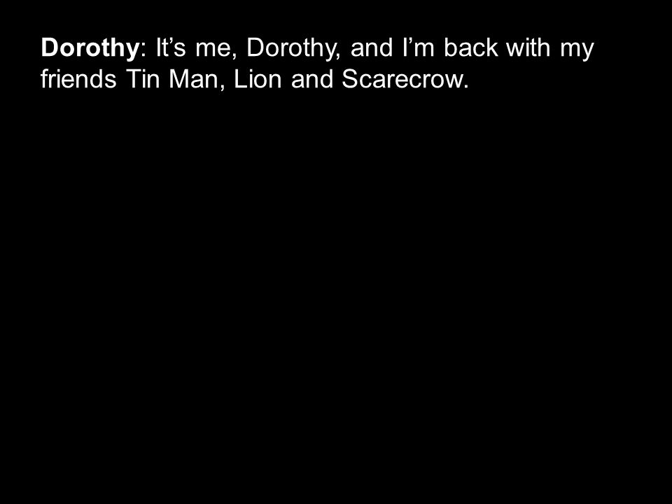 Dorothy: It's me, Dorothy, and I'm back with my friends Tin Man, Lion and Scarecrow.