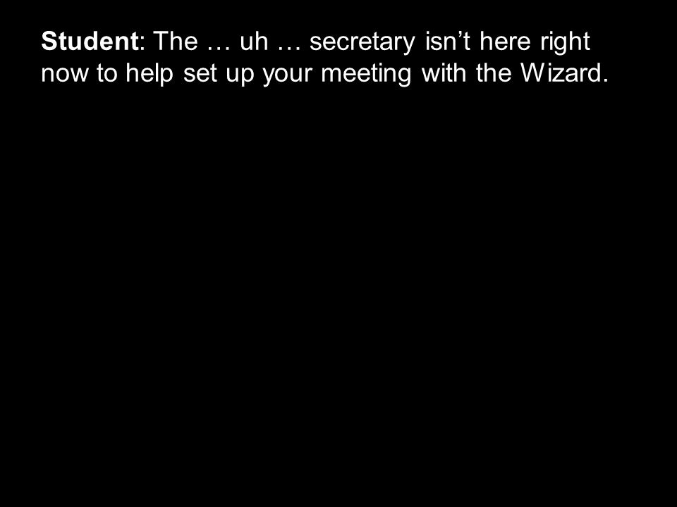 Student: The … uh … secretary isn't here right now to help set up your meeting with the Wizard.