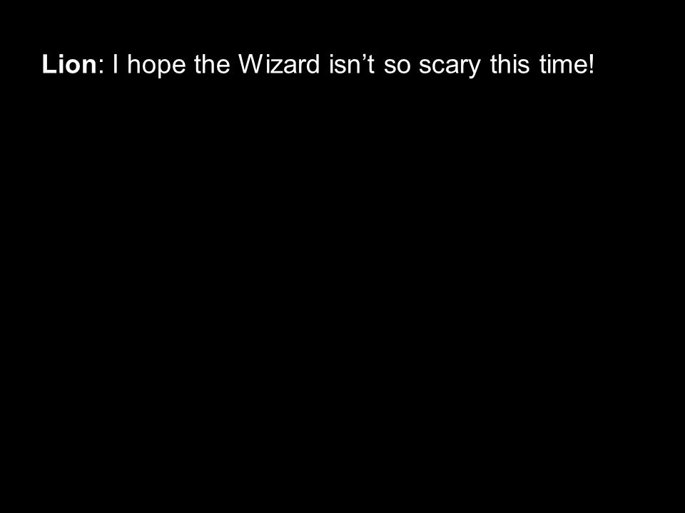 Lion: I hope the Wizard isn't so scary this time!