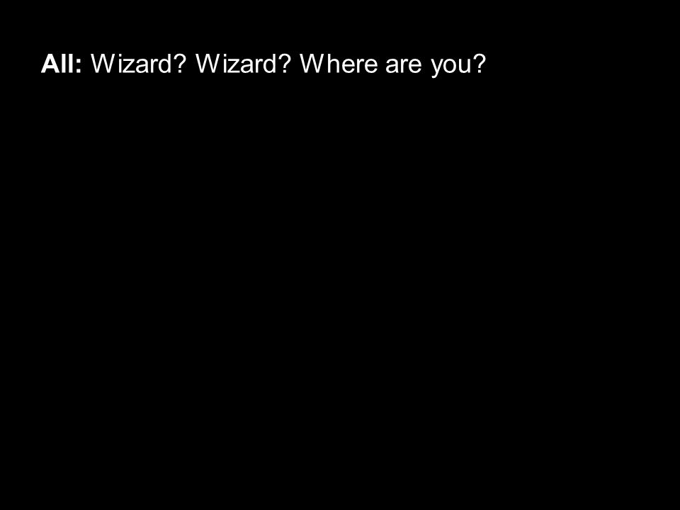 All: Wizard? Wizard? Where are you?