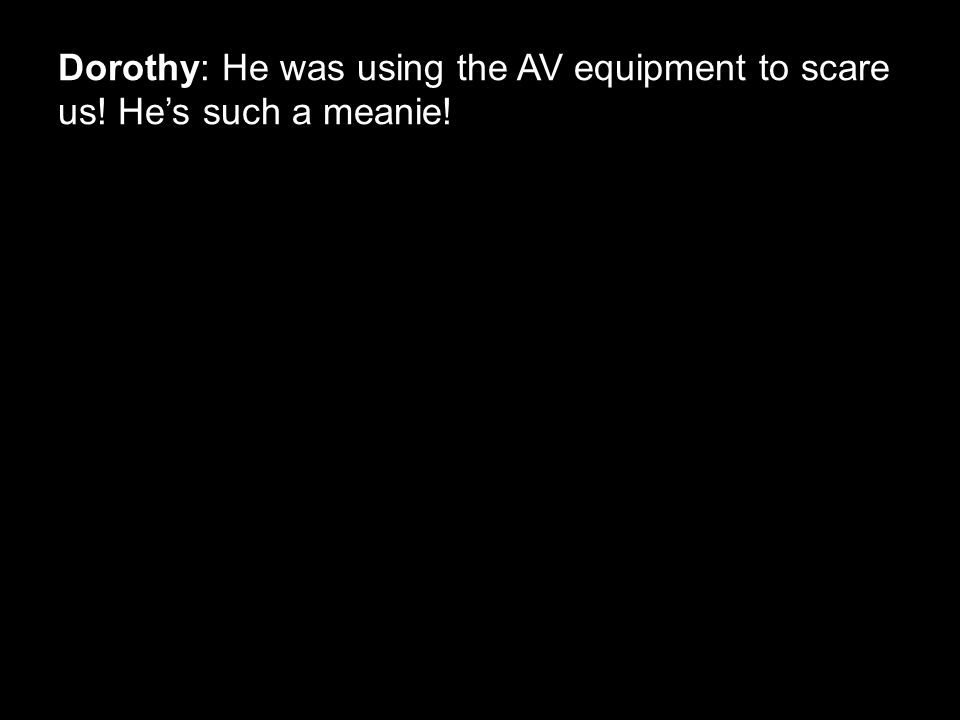 Dorothy: He was using the AV equipment to scare us! He's such a meanie!