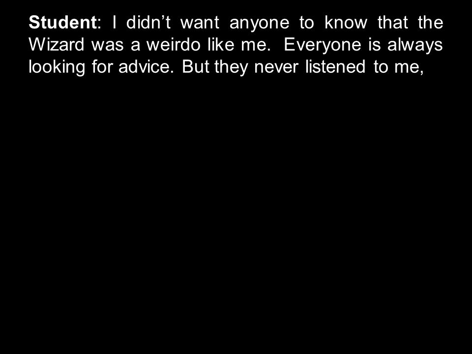 Student: I didn't want anyone to know that the Wizard was a weirdo like me. Everyone is always looking for advice. But they never listened to me,