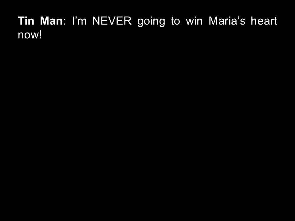 Tin Man: I'm NEVER going to win Maria's heart now!