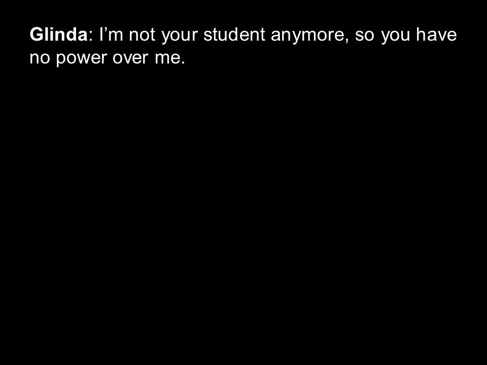 Glinda: I'm not your student anymore, so you have no power over me.