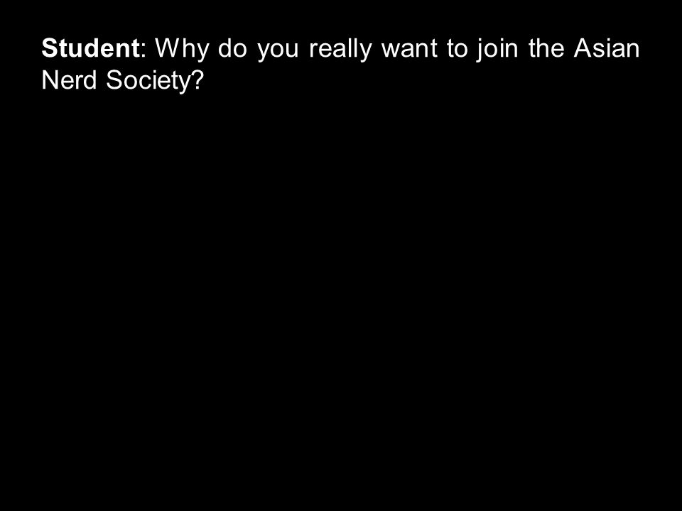 Student: Why do you really want to join the Asian Nerd Society?