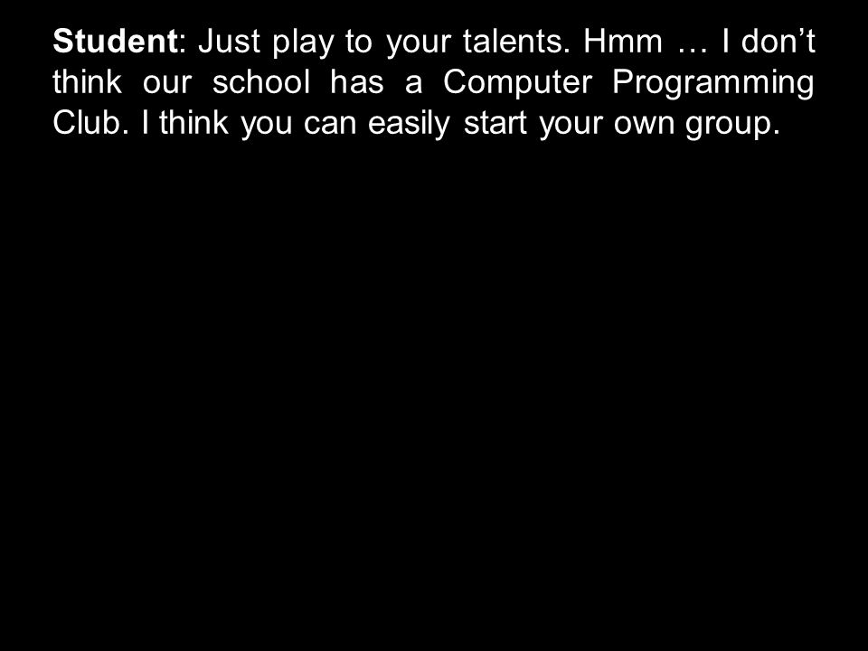 Student: Just play to your talents. Hmm … I don't think our school has a Computer Programming Club.