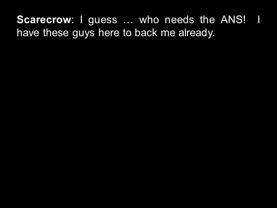 Scarecrow: I guess … who needs the ANS! I have these guys here to back me already.