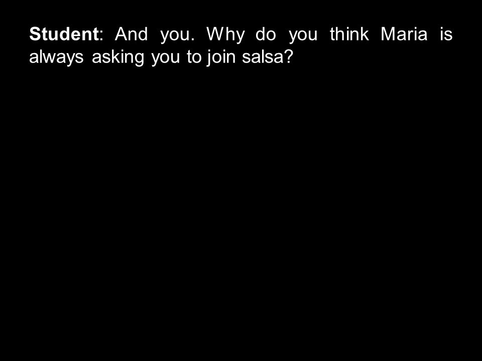 Student: And you. Why do you think Maria is always asking you to join salsa?