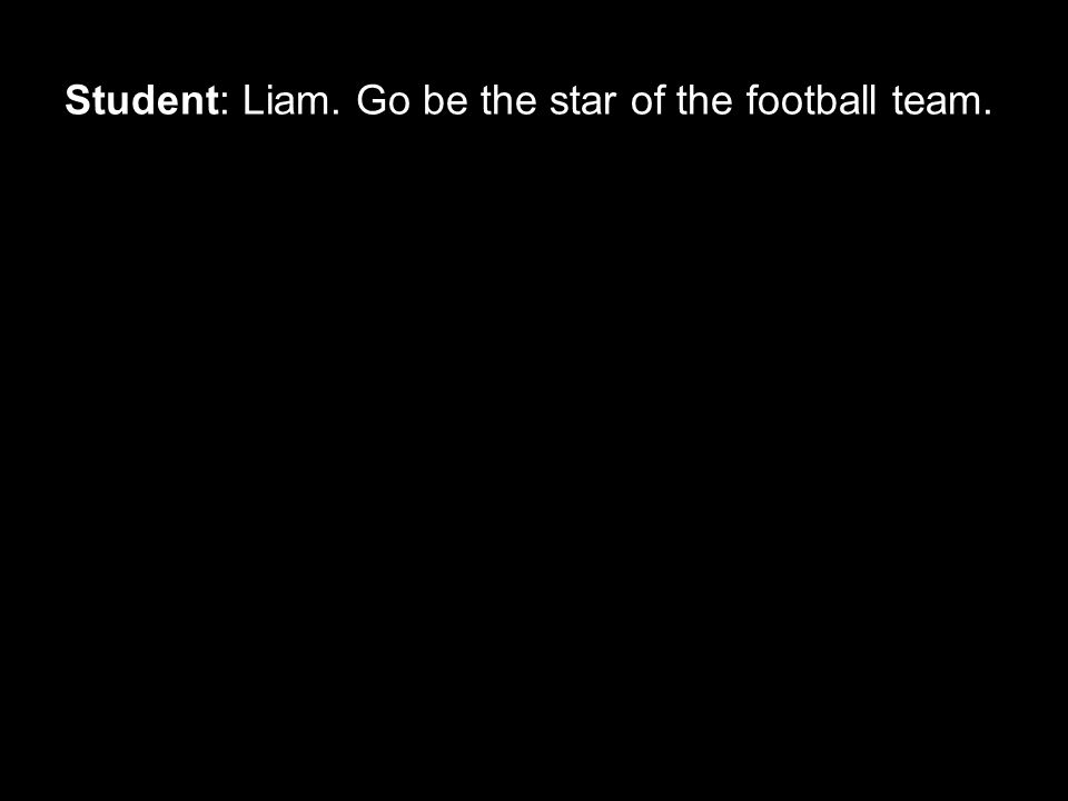 Student: Liam. Go be the star of the football team.