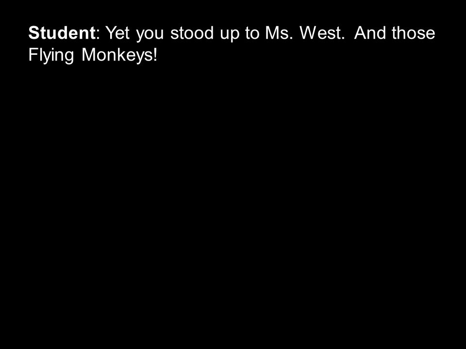 Student: Yet you stood up to Ms. West. And those Flying Monkeys!