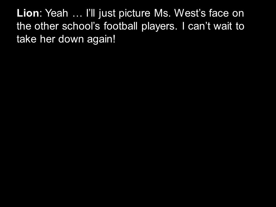 Lion: Yeah … I'll just picture Ms. West's face on the other school's football players. I can't wait to take her down again!