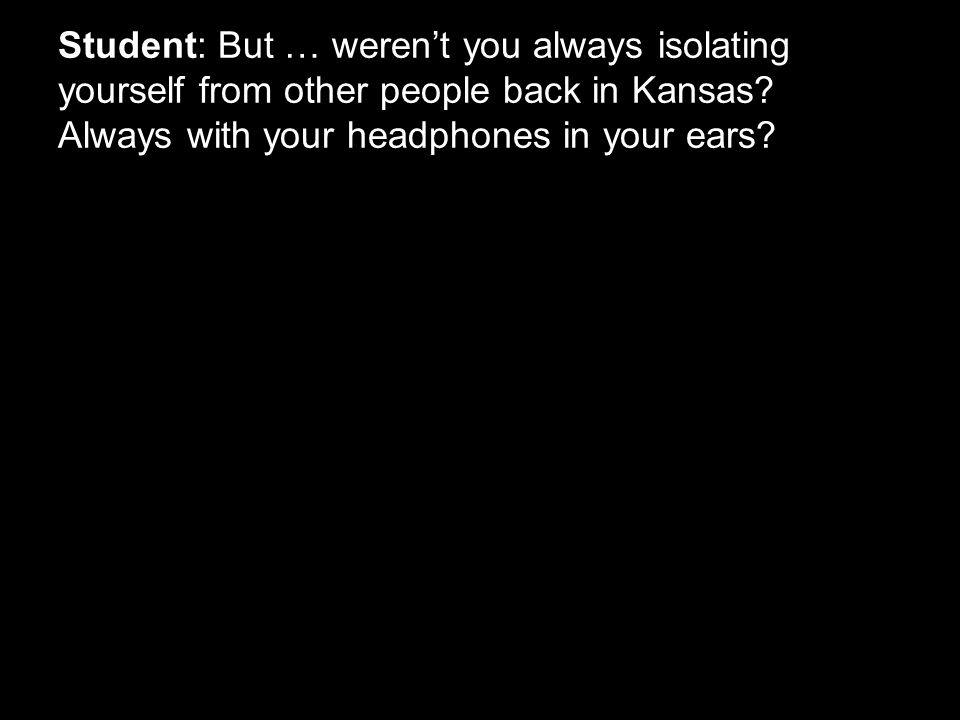 Student: But … weren't you always isolating yourself from other people back in Kansas? Always with your headphones in your ears?