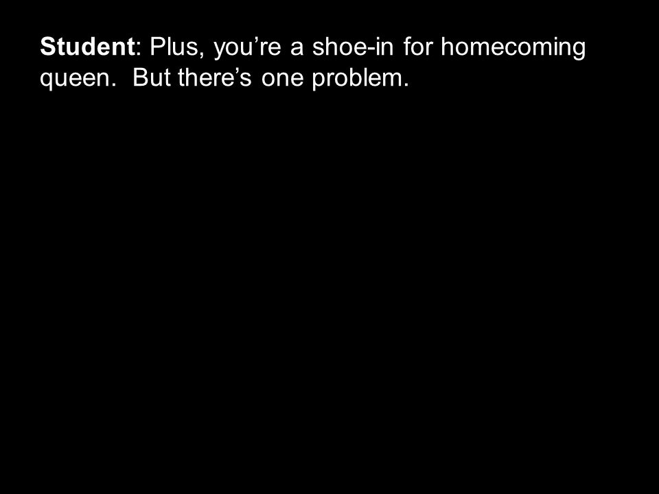 Student: Plus, you're a shoe-in for homecoming queen. But there's one problem.