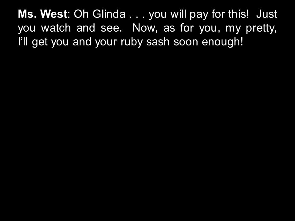 Ms. West: Oh Glinda... you will pay for this! Just you watch and see. Now, as for you, my pretty, I'll get you and your ruby sash soon enough!
