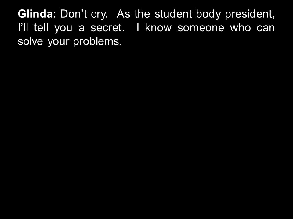 Glinda: Don't cry. As the student body president, I'll tell you a secret. I know someone who can solve your problems.