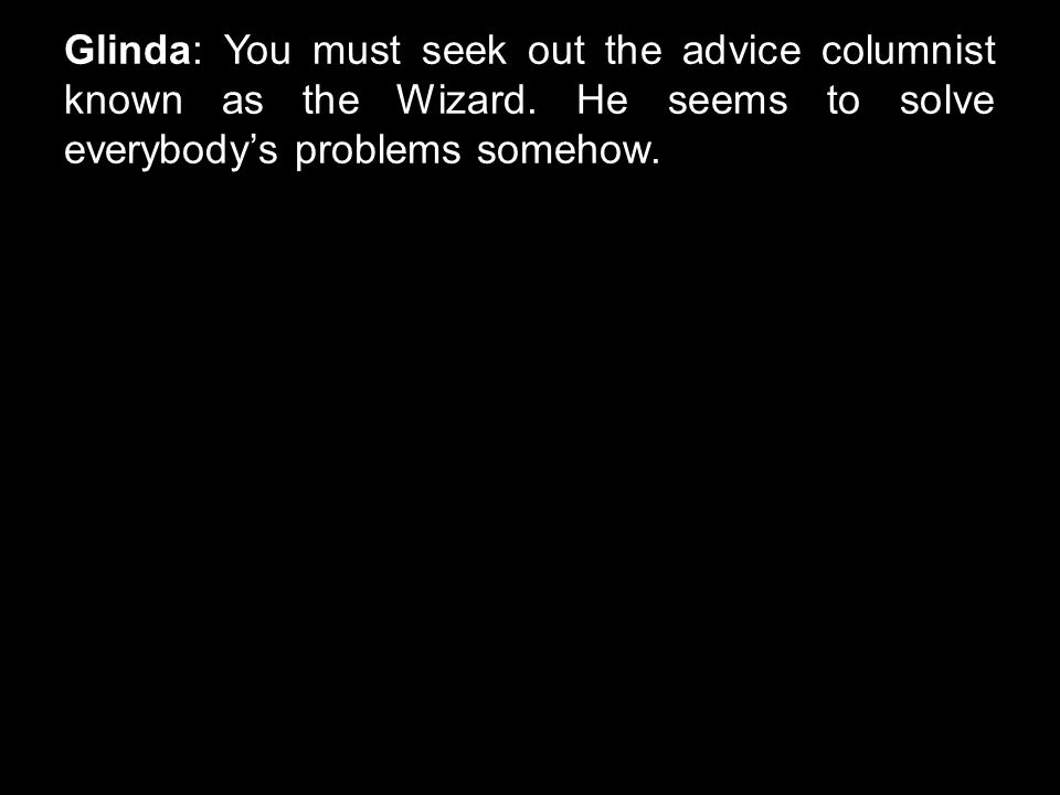 Glinda: You must seek out the advice columnist known as the Wizard. He seems to solve everybody's problems somehow.