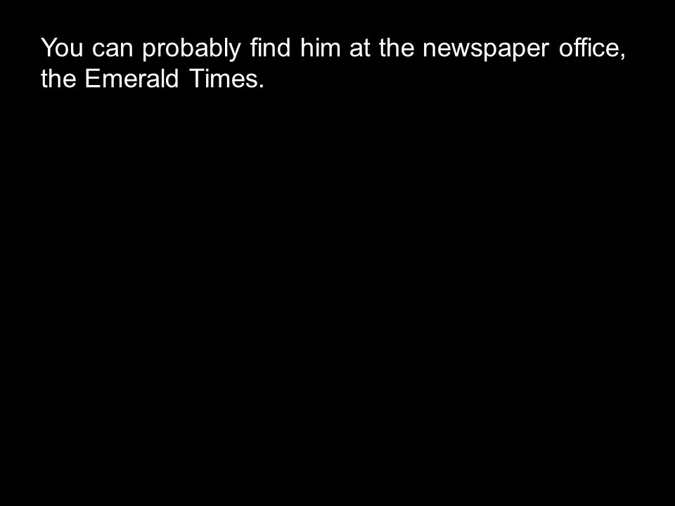 You can probably find him at the newspaper office, the Emerald Times.
