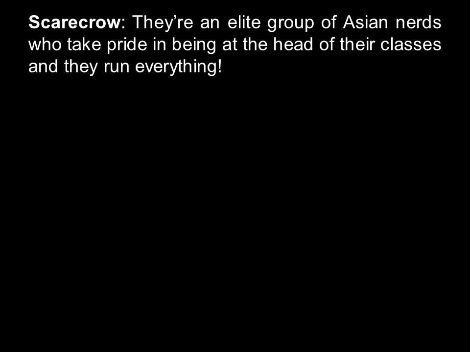Scarecrow: They're an elite group of Asian nerds who take pride in being at the head of their classes and they run everything!