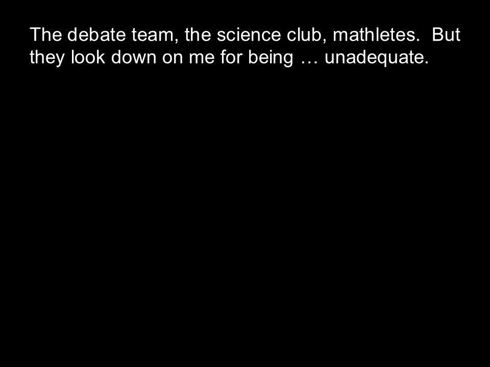 The debate team, the science club, mathletes. But they look down on me for being … unadequate.