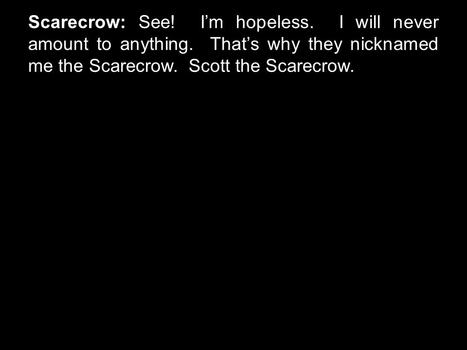 Scarecrow: See! I'm hopeless. I will never amount to anything. That's why they nicknamed me the Scarecrow. Scott the Scarecrow.