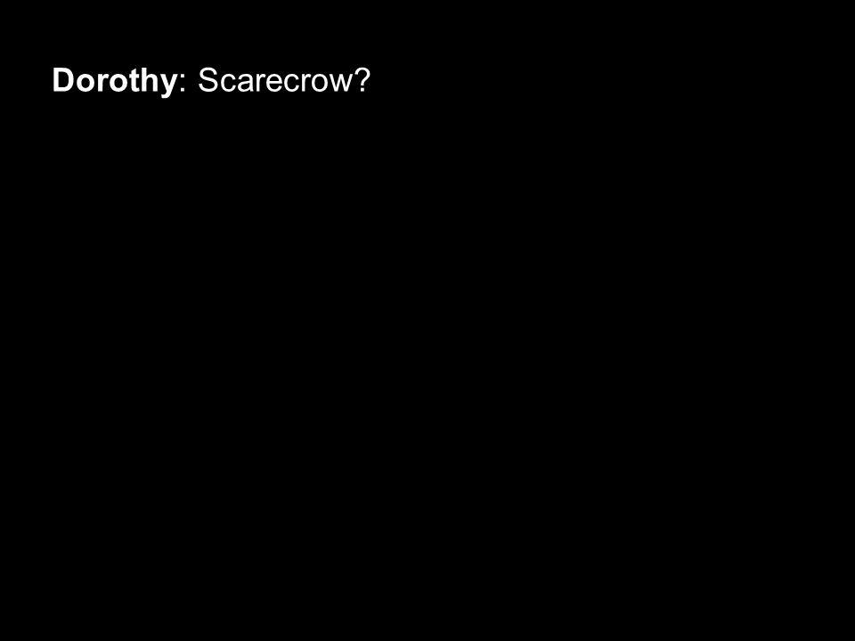 Dorothy: Scarecrow?