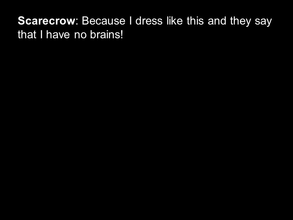 Scarecrow: Because I dress like this and they say that I have no brains!
