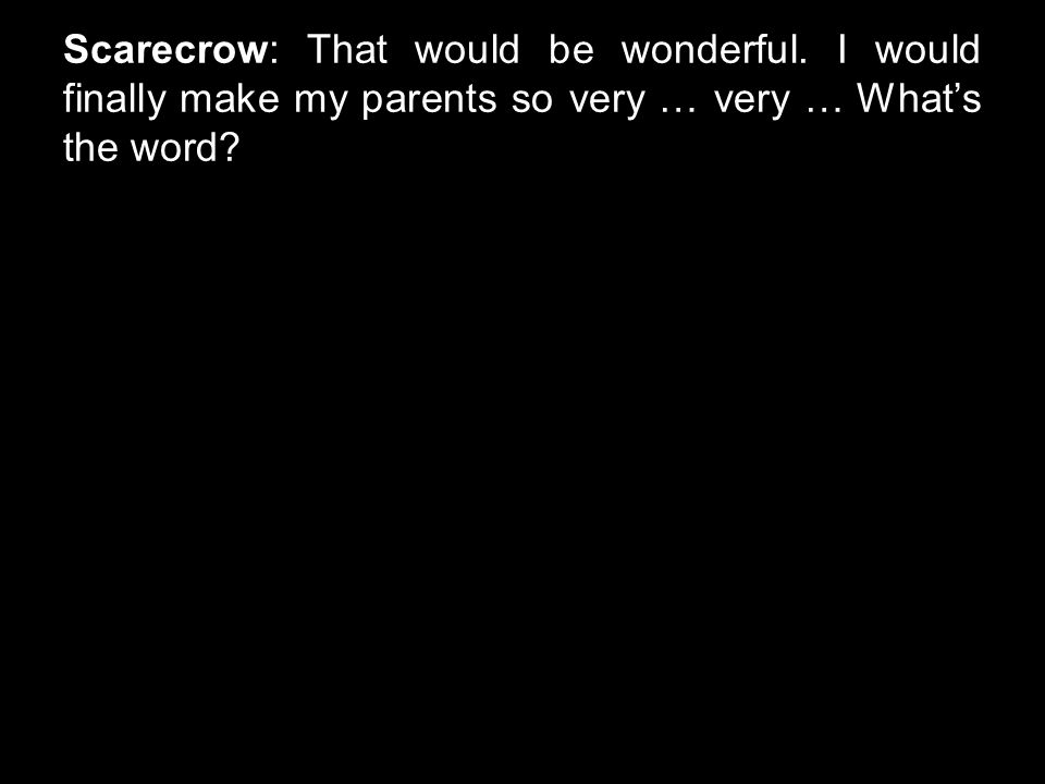Scarecrow: That would be wonderful. I would finally make my parents so very … very … What's the word?