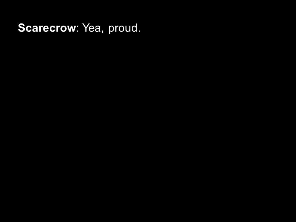 Scarecrow: Yea, proud.