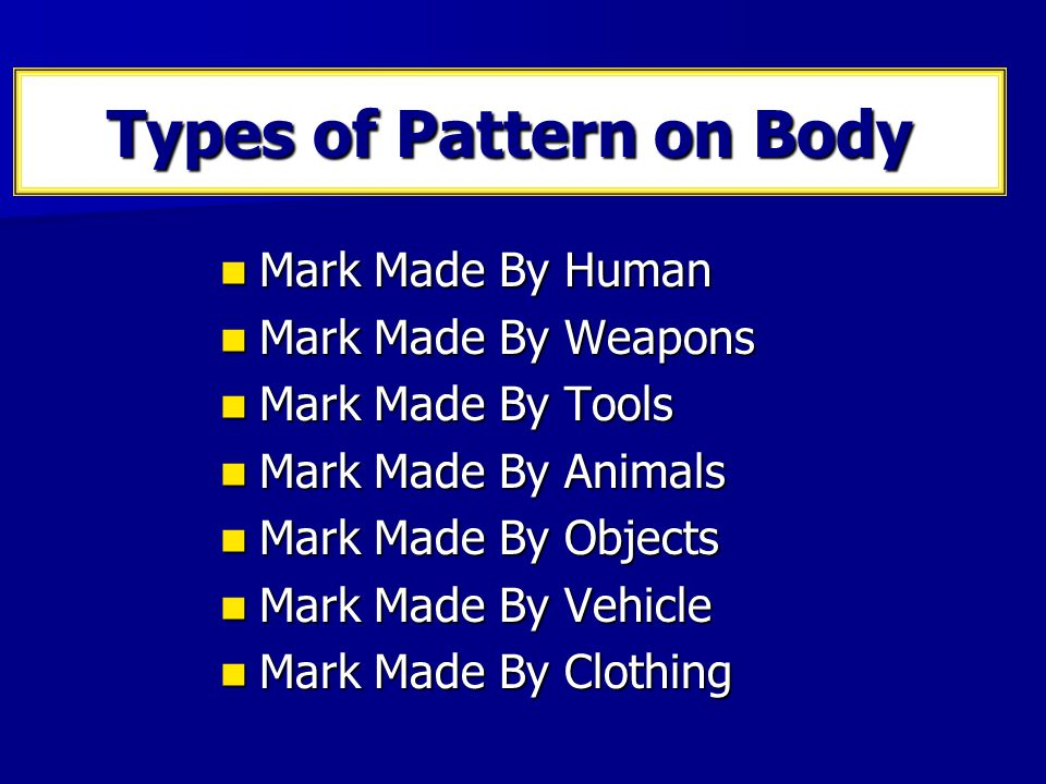Physical Pattern on Body Footprint patterns Footprint patterns Tool mark patterns Tool mark patterns Shoeprint patterns Shoeprint patterns Tire track patterns Tire track patterns Bloodstain patterns Bloodstain patterns Semen strain patterns Semen strain patterns Wound / injury patterns Wound / injury patterns Rope/Ligature Marks Rope/Ligature Marks Weapon Marks Weapon Marks
