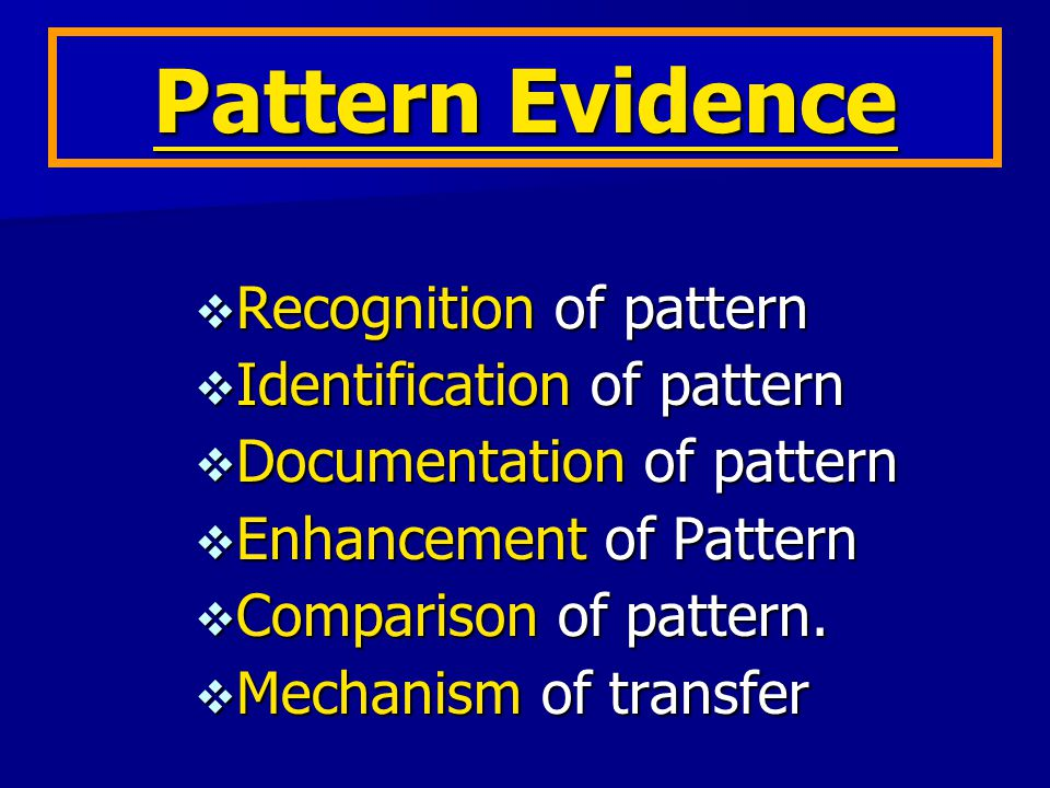 Identification of Pattern Evidence  Pattern made by hands  Pattern made by foot  Pattern made by Rope  Pattern made by Weapons  Pattern made by Teeth, Nail  Pattern made by Vehicle  Pattern made by Objects