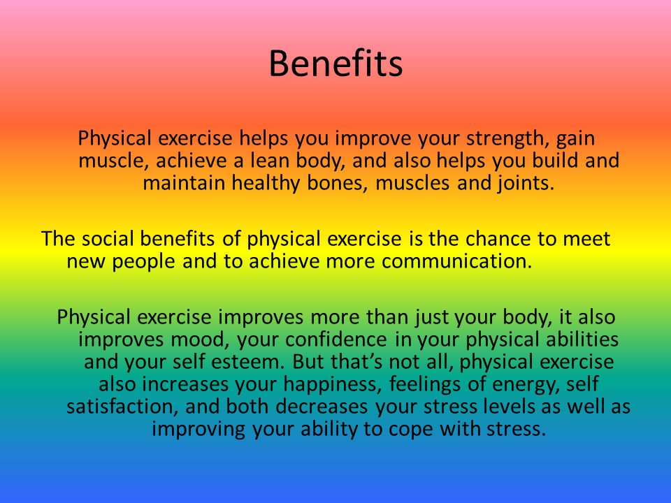 Benefits Physical exercise helps you improve your strength, gain muscle, achieve a lean body, and also helps you build and maintain healthy bones, muscles and joints.