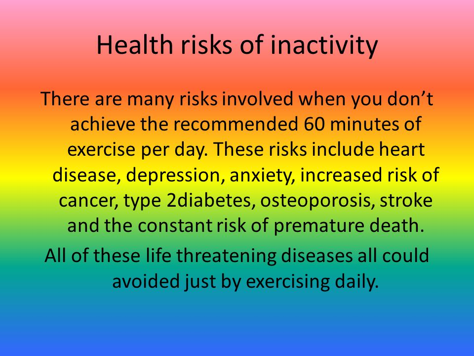 Health risks of inactivity There are many risks involved when you don't achieve the recommended 60 minutes of exercise per day.