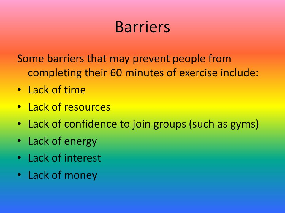 Barriers Some barriers that may prevent people from completing their 60 minutes of exercise include: Lack of time Lack of resources Lack of confidence to join groups (such as gyms) Lack of energy Lack of interest Lack of money