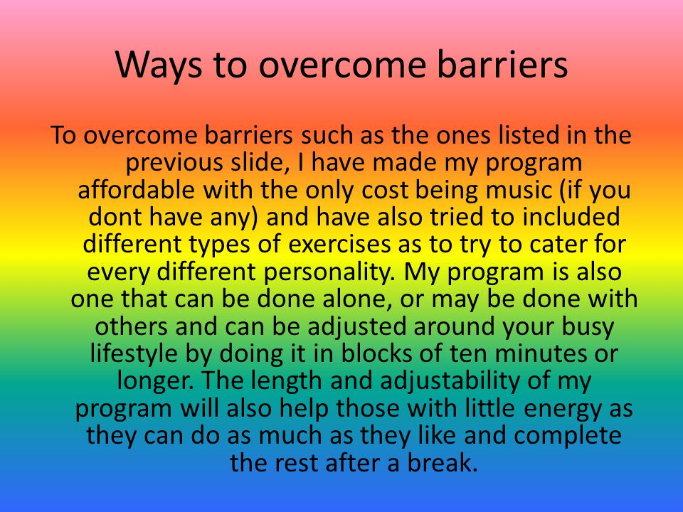 Ways to overcome barriers To overcome barriers such as the ones listed in the previous slide, I have made my program affordable with the only cost being music (if you dont have any) and have also tried to included different types of exercises as to try to cater for every different personality.