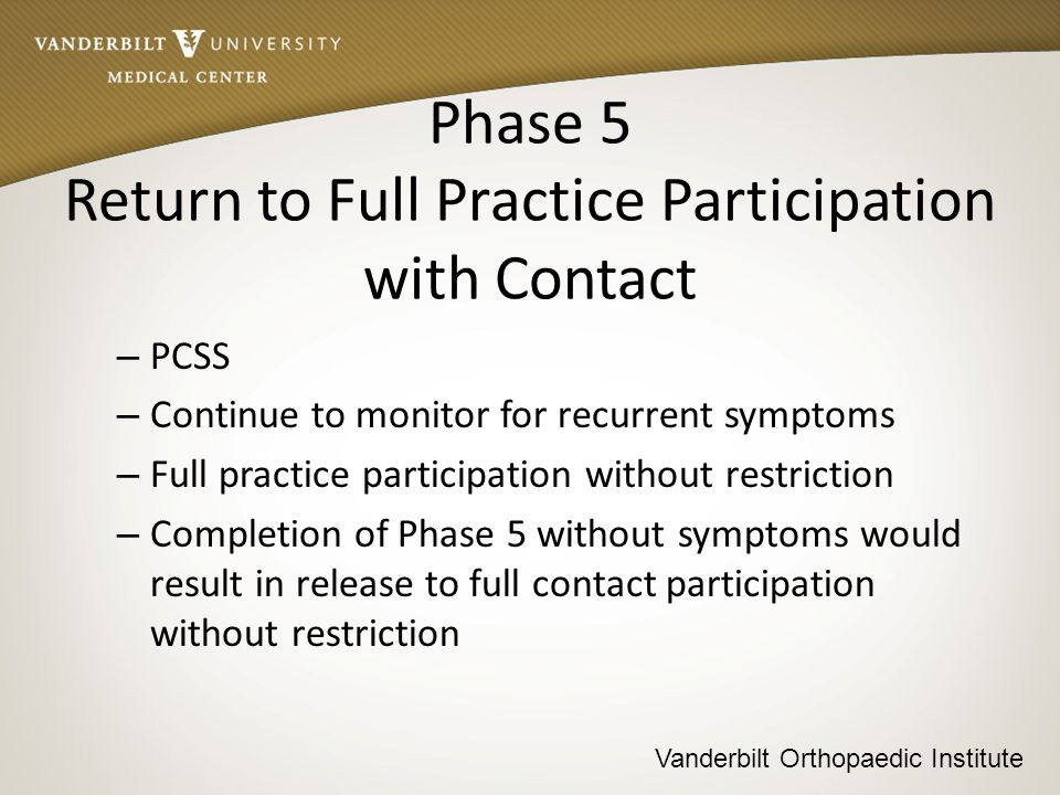 Vanderbilt Orthopaedic Institute Phase 5 Return to Full Practice Participation with Contact – PCSS – Continue to monitor for recurrent symptoms – Full practice participation without restriction – Completion of Phase 5 without symptoms would result in release to full contact participation without restriction