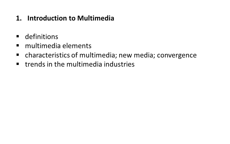 1.Introduction to Multimedia  definitions  multimedia elements  characteristics of multimedia; new media; convergence  trends in the multimedia in