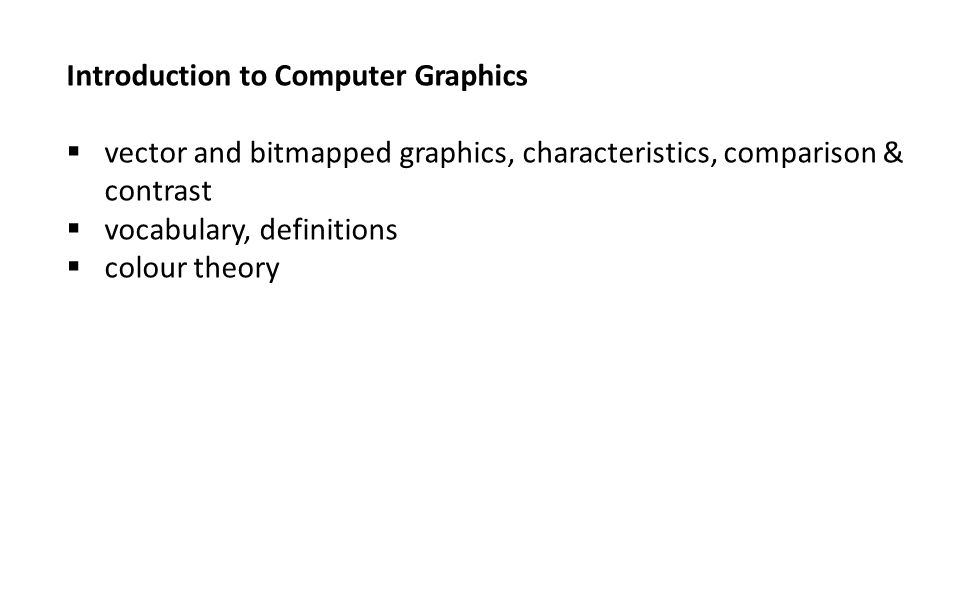 Introduction to Computer Graphics  vector and bitmapped graphics, characteristics, comparison & contrast  vocabulary, definitions  colour theory