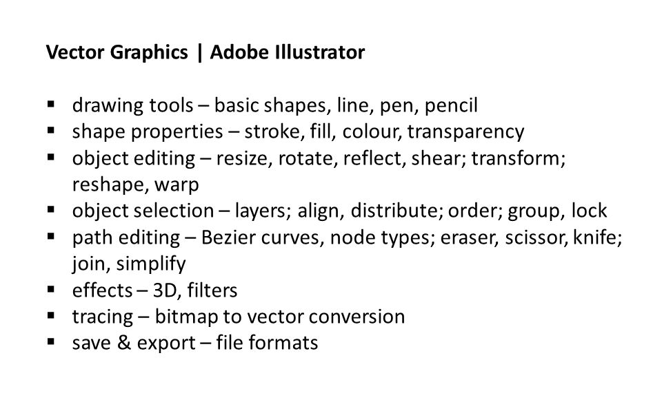 Vector Graphics | Adobe Illustrator  drawing tools – basic shapes, line, pen, pencil  shape properties – stroke, fill, colour, transparency  object