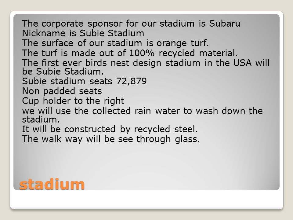 stadium The corporate sponsor for our stadium is Subaru Nickname is Subie Stadium The surface of our stadium is orange turf.