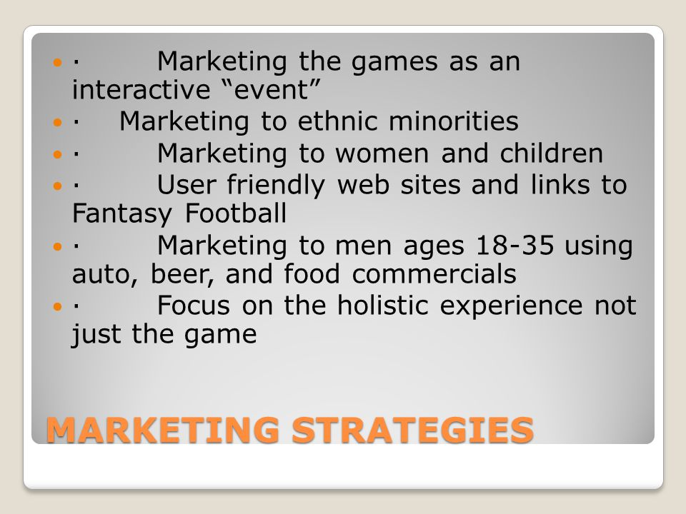 MARKETING STRATEGIES · Marketing the games as an interactive event · Marketing to ethnic minorities · Marketing to women and children · User friendly web sites and links to Fantasy Football · Marketing to men ages 18-35 using auto, beer, and food commercials · Focus on the holistic experience not just the game