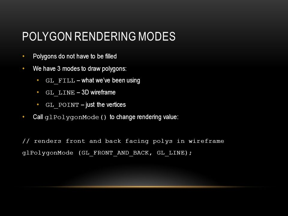 POLYGON RENDERING MODES Polygons do not have to be filled We have 3 modes to draw polygons: GL_FILL – what we've been using GL_LINE – 3D wireframe GL_POINT – just the vertices Call glPolygonMode() to change rendering value: // renders front and back facing polys in wireframe glPolygonMode (GL_FRONT_AND_BACK, GL_LINE);