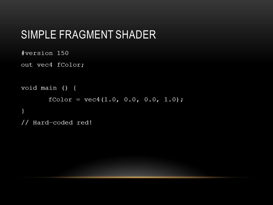 SIMPLE FRAGMENT SHADER #version 150 out vec4 fColor; void main () { fColor = vec4(1.0, 0.0, 0.0, 1.0); } // Hard-coded red!